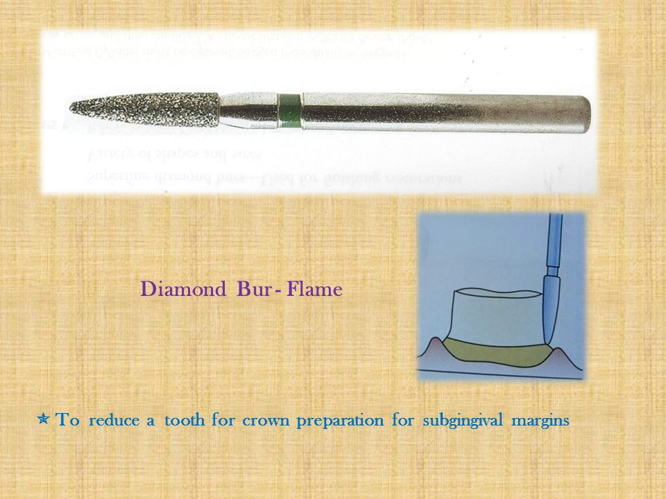 Diamond Bur - Flame  To reduce a tooth for crown preparation for subgingival margins