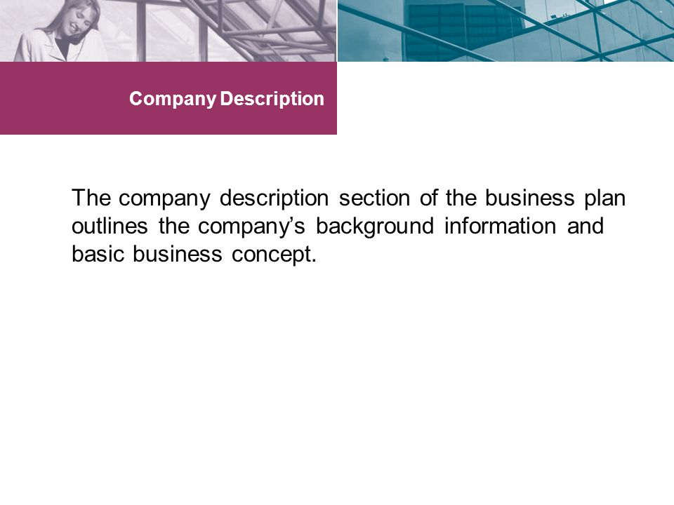 Company Description The company description section of the business plan outlines the company's background information and basic business concept.