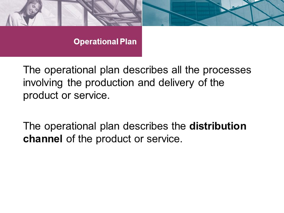 Operational Plan The operational plan describes all the processes involving the production and delivery of the product or service.