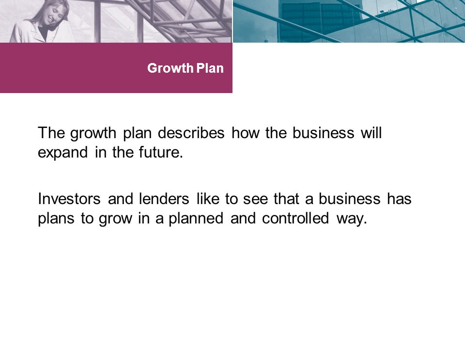 The growth plan describes how the business will expand in the future.