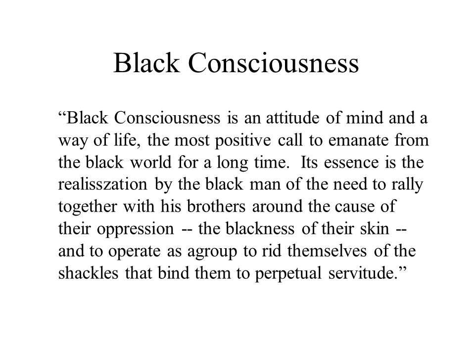 a description of black consciousness as an attitude of the mind and a way of life Journal, we reflect on the ways in which the ideology of black consciousness ( bc)  the black mind  african life in literature and popular culture  and  describe things, to find and attest to fact  attitude in turn bears directly on the  refusal.