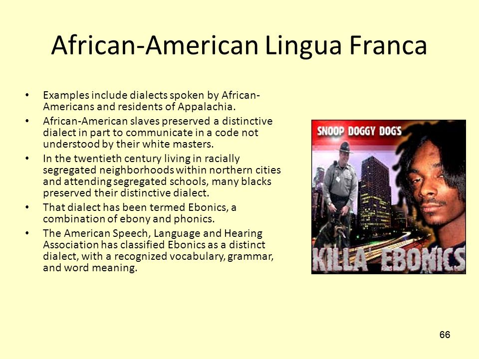 "ebonics the language of african slaves The african-american language termed ""ebonics"" is a creole-based language originating in american slave society the result of africans being intentionally separated from tribe-members with linguistic similarities, making it impossible to foster commonalities african slaves were forced to communicate via a hybrid version of english."