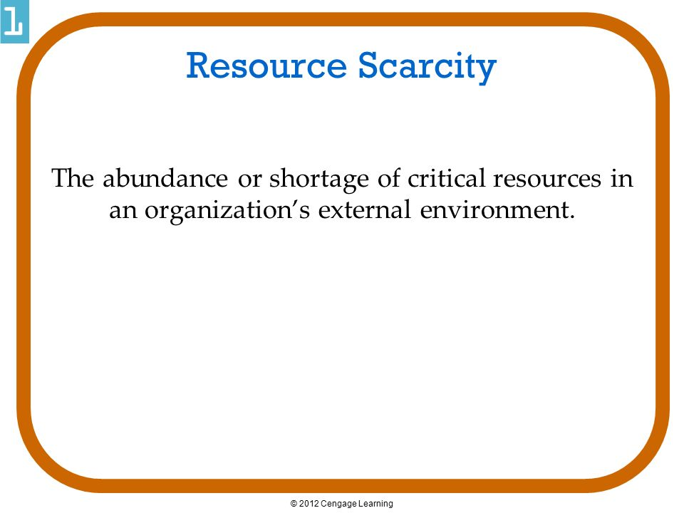 Resource Scarcity The abundance or shortage of critical resources in an organization's external environment.
