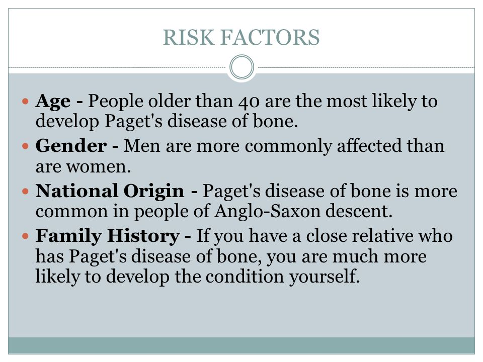 RISK FACTORS Age - People older than 40 are the most likely to develop Paget s disease of bone.