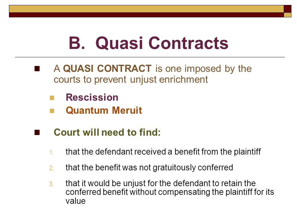 B. Quasi Contracts A QUASI CONTRACT is one imposed by the courts to prevent unjust enrichment. Rescission.