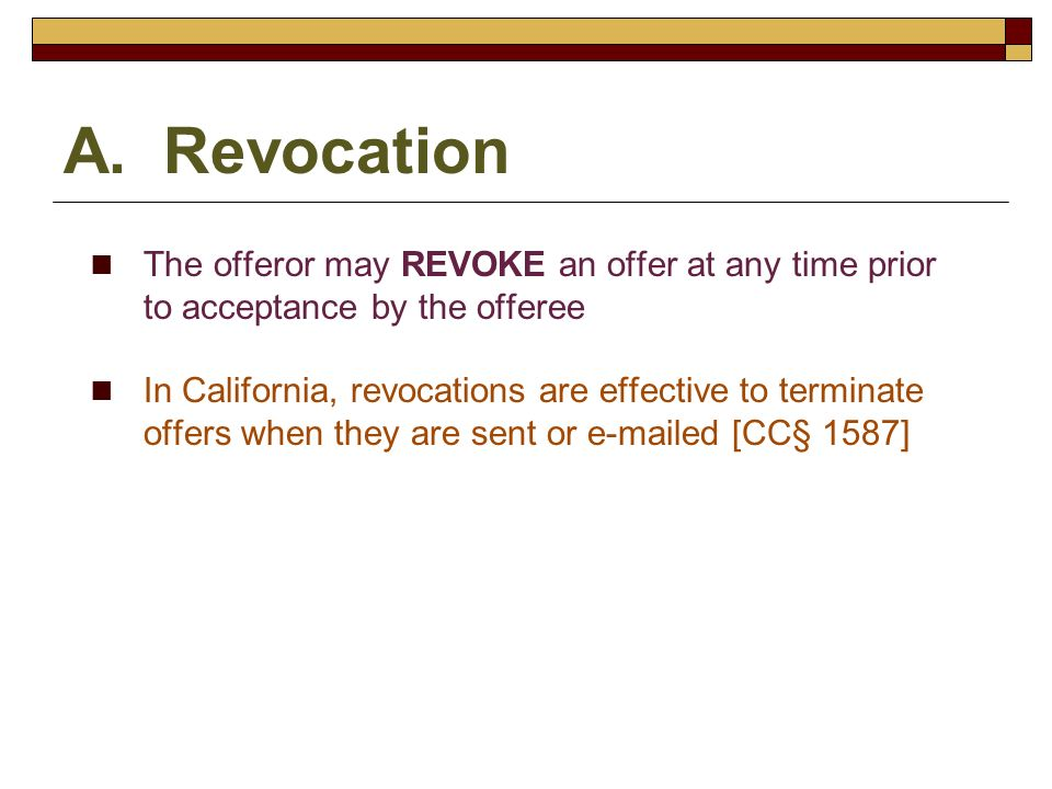 A. Revocation The offeror may REVOKE an offer at any time prior to acceptance by the offeree.