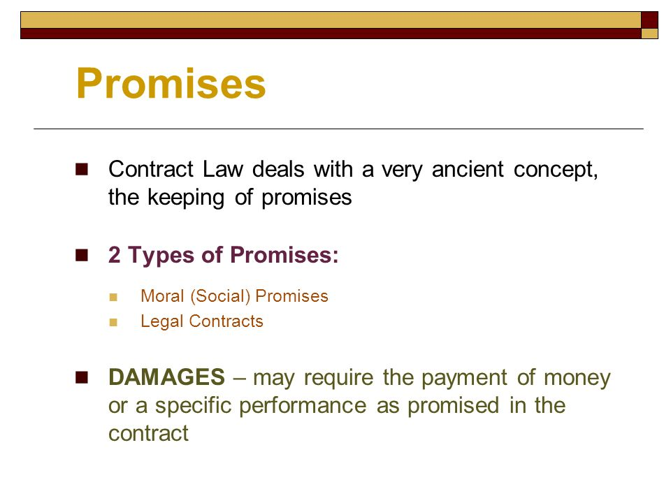 Promises Contract Law deals with a very ancient concept, the keeping of promises. 2 Types of Promises: