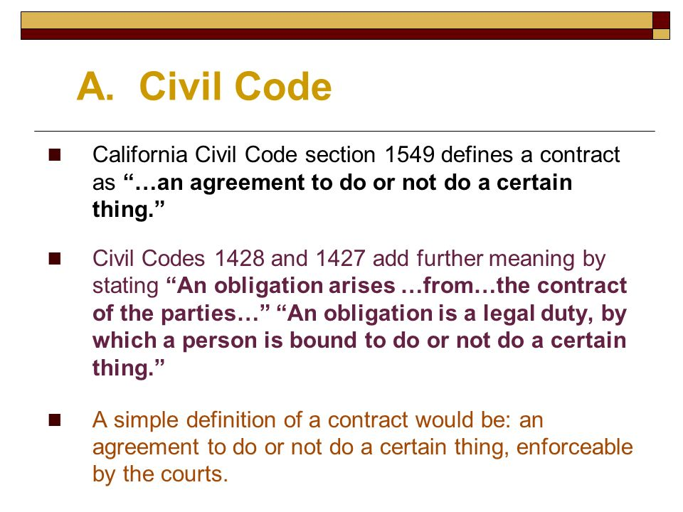 A. Civil Code California Civil Code section 1549 defines a contract as …an agreement to do or not do a certain thing.
