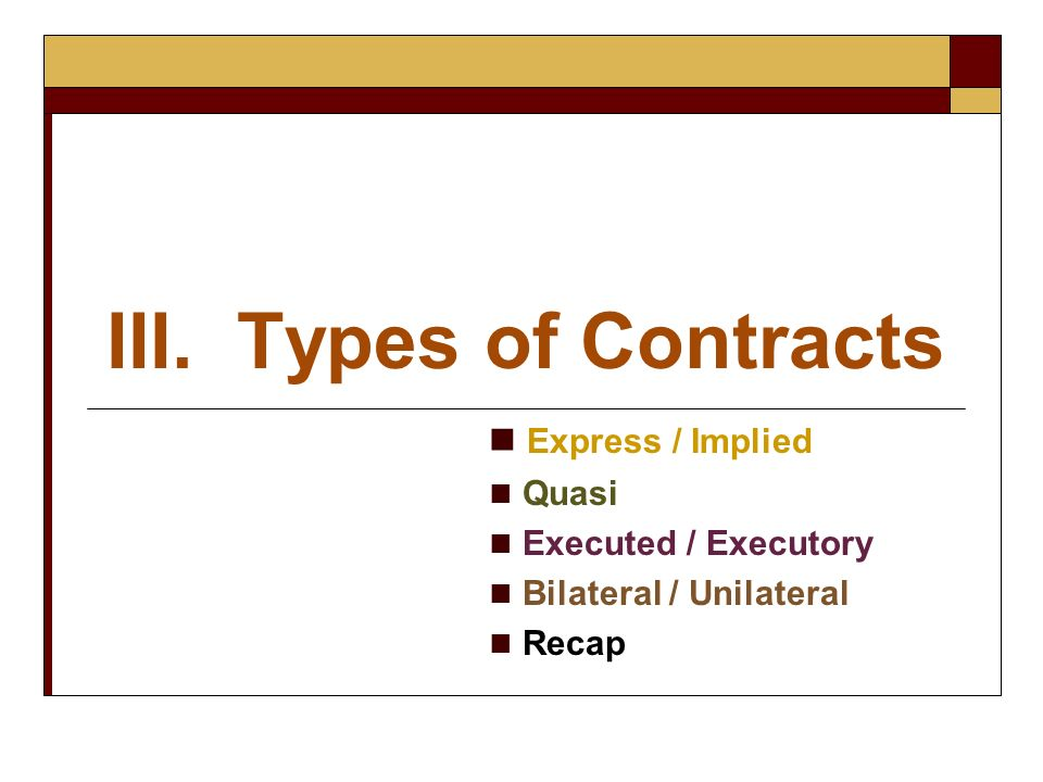 III. Types of Contracts Express / Implied Quasi Executed / Executory
