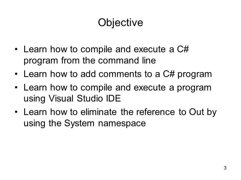 Objective Learn how to compile and execute a C# program from the command line. Learn how to add comments to a C# program.