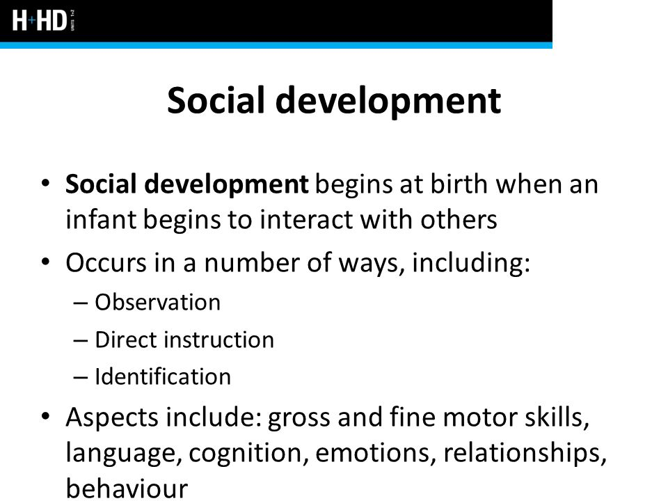 Social development Social development begins at birth when an infant begins to interact with others.