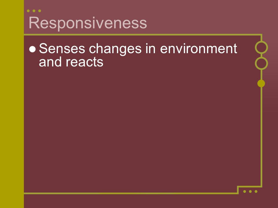 Responsiveness Senses changes in environment and reacts