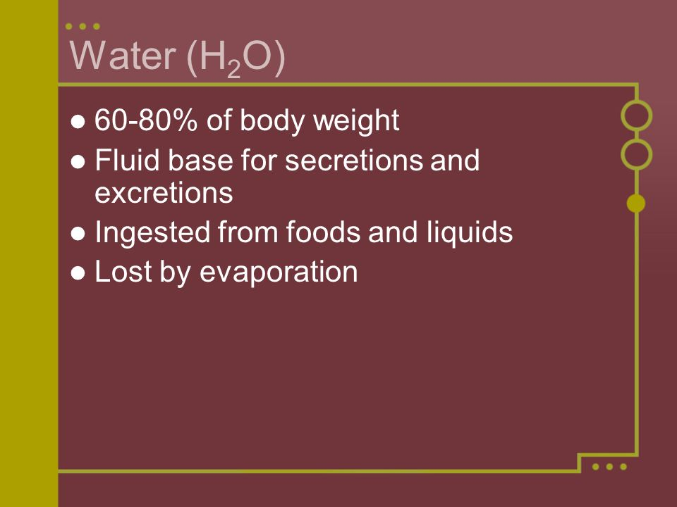 Water (H2O) 60-80% of body weight