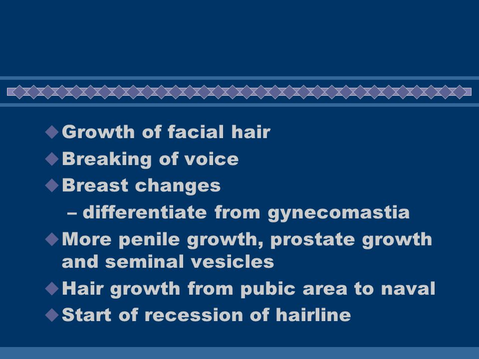 Growth of facial hair Breaking of voice. Breast changes. differentiate from gynecomastia. More penile growth, prostate growth and seminal vesicles.