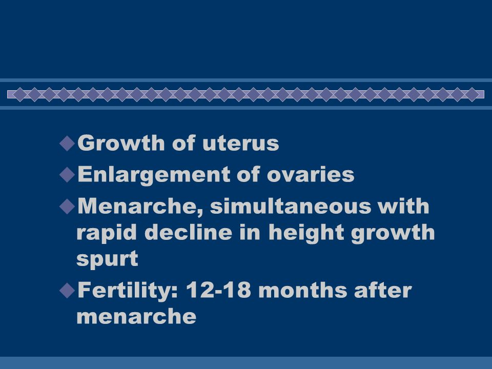 Growth of uterus Enlargement of ovaries. Menarche, simultaneous with rapid decline in height growth spurt.