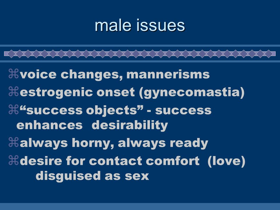 male issues voice changes, mannerisms estrogenic onset (gynecomastia)