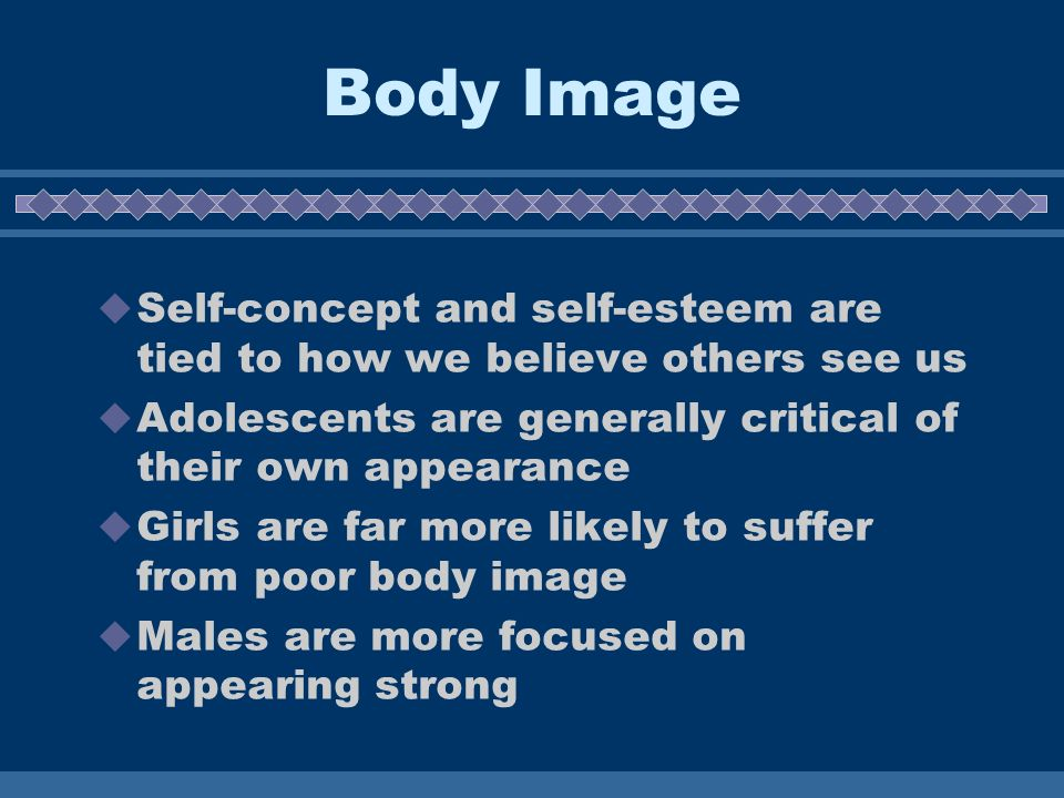 Body Image Self-concept and self-esteem are tied to how we believe others see us. Adolescents are generally critical of their own appearance.
