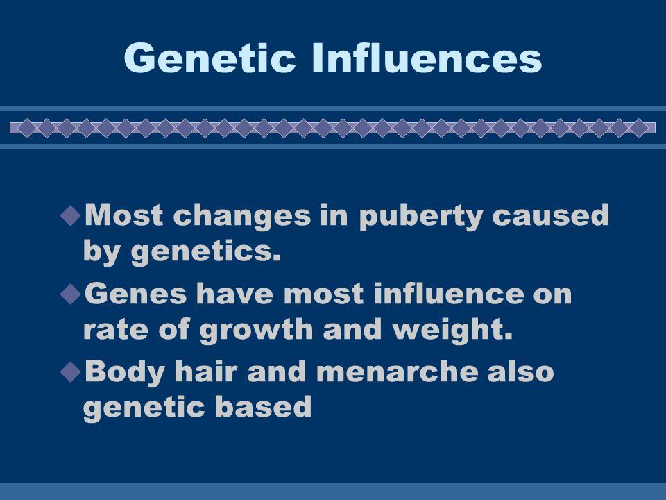 Genetic Influences Most changes in puberty caused by genetics.