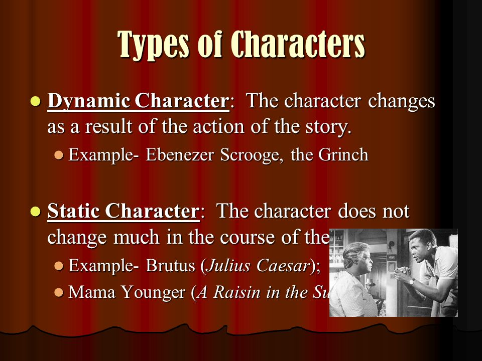 Types of Characters Dynamic Character: The character changes as a result of the action of the story.
