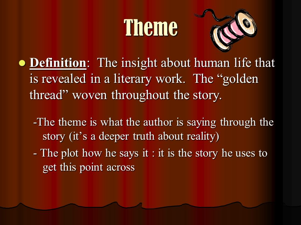 Theme Definition: The insight about human life that is revealed in a literary work. The golden thread woven throughout the story.