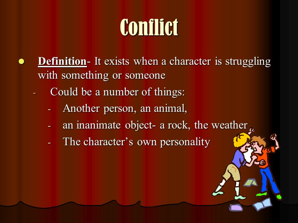 Conflict Definition- It exists when a character is struggling with something or someone. Could be a number of things: