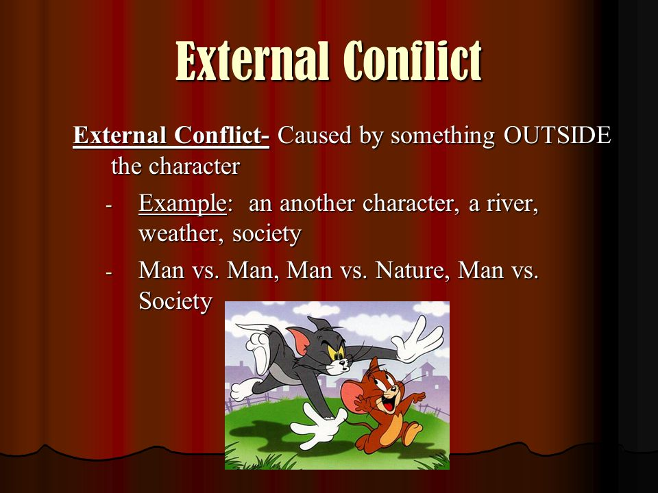 External Conflict External Conflict- Caused by something OUTSIDE the character. Example: an another character, a river, weather, society.