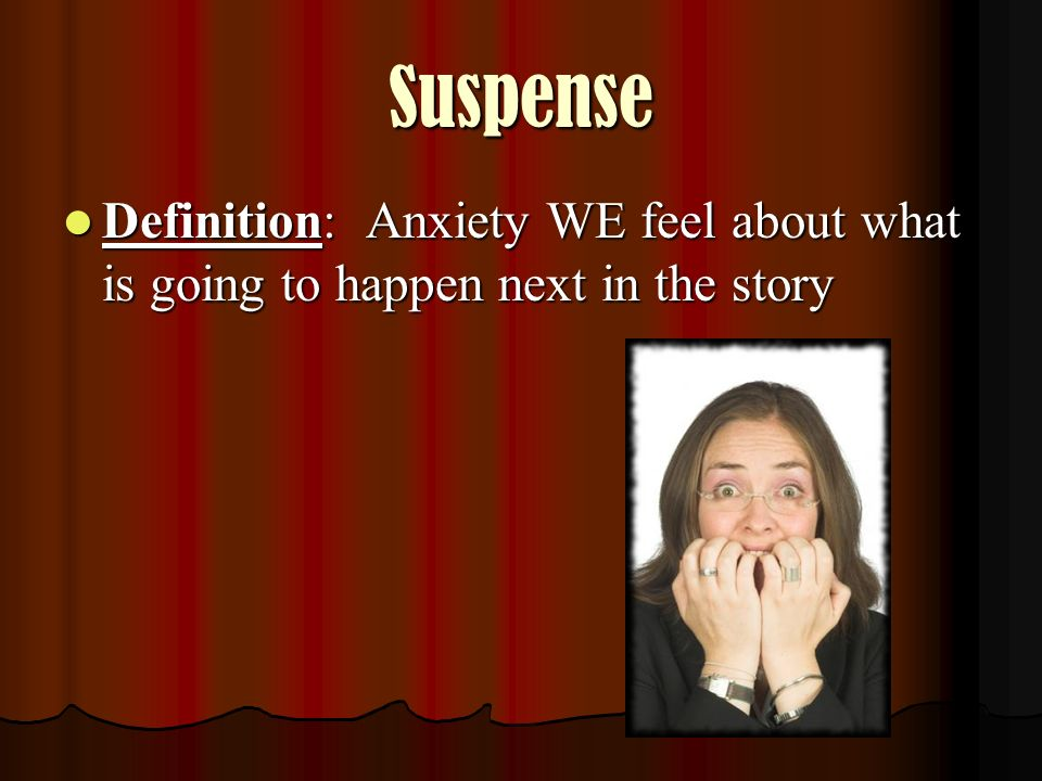 Suspense Definition: Anxiety WE feel about what is going to happen next in the story