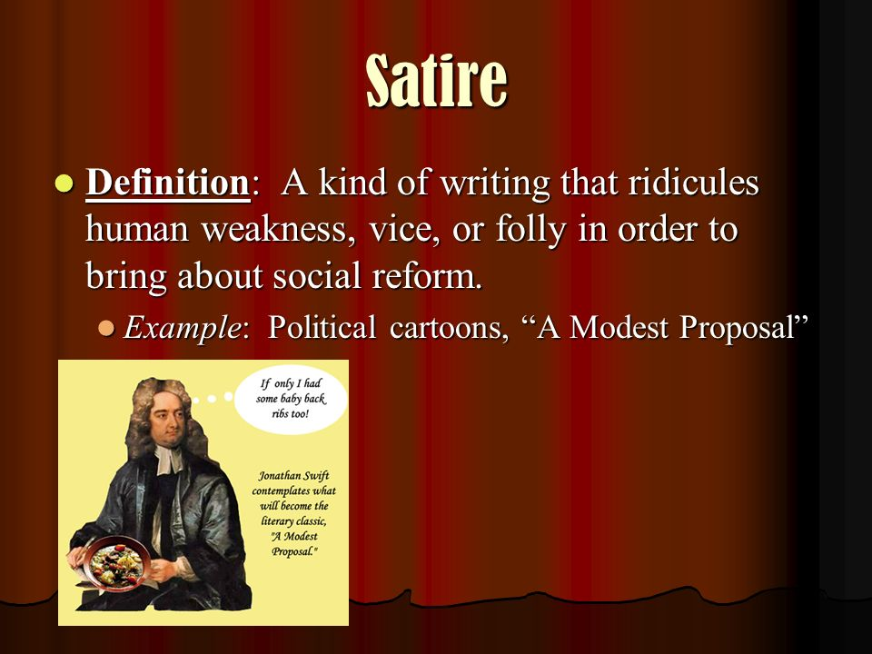 Satire Definition: A kind of writing that ridicules human weakness, vice, or folly in order to bring about social reform.