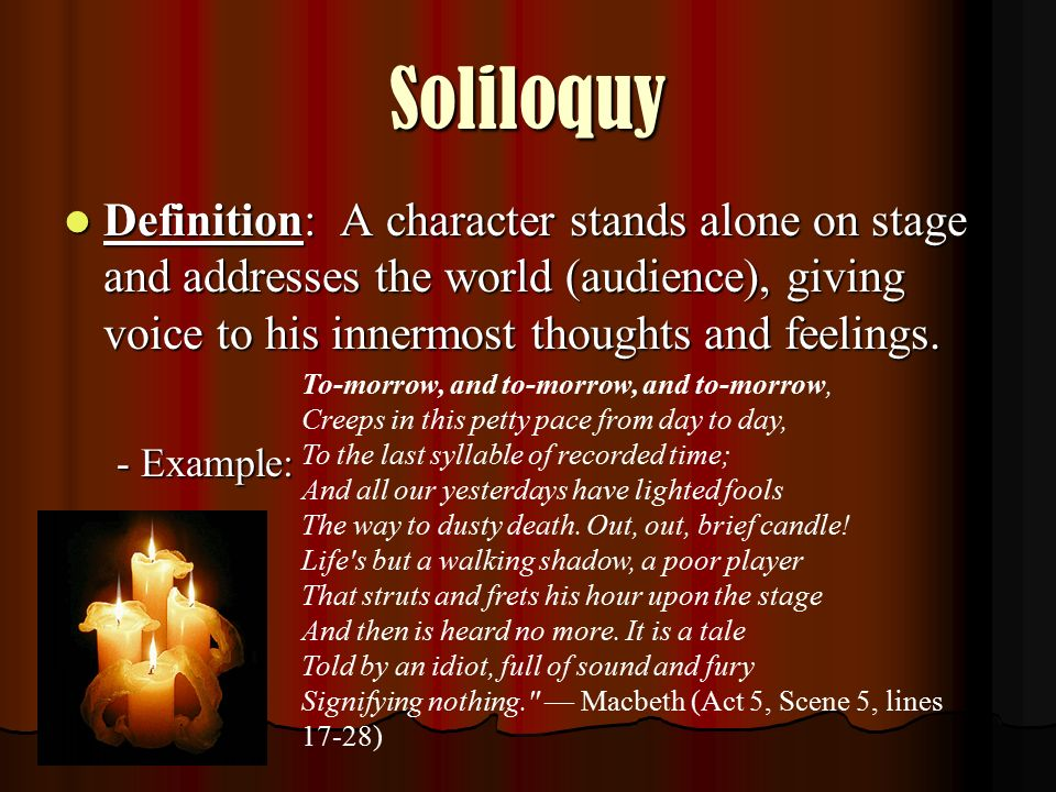 Soliloquy Definition: A character stands alone on stage and addresses the world (audience), giving voice to his innermost thoughts and feelings.