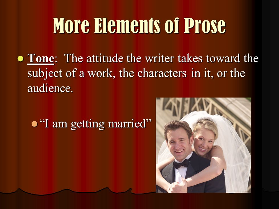 More Elements of Prose Tone: The attitude the writer takes toward the subject of a work, the characters in it, or the audience.