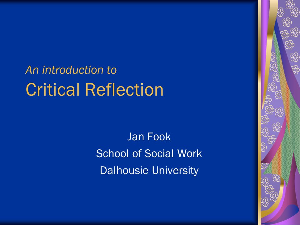 critical self reflection of social work Critical social work recognizes that large scale social processes namely those associated with class, race and gender fundamentally contribute to the personal and social issues social workers encounter in practice (healy, 2001) the.