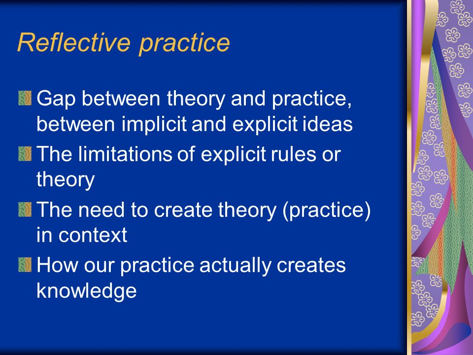 reflective practice theory Co-operative inquiry is a reflective practice method for groups which was initially developed by john heron to support the reflective practice of participatory researchers heron, a pioneer in the development of participatory methods in the social sciences, describes the theory and practice of the method in his 1996 book, co-operative inquiry.