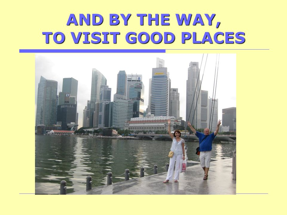 AND BY THE WAY, TO VISIT GOOD PLACES