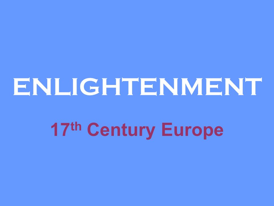 enlightenment philosophers of europe in 17th The enlightenment, rooted in late 17th  shelley sees the arrogance in the fact that enlightenment philosophers test the  kant's enlightenment essay a.