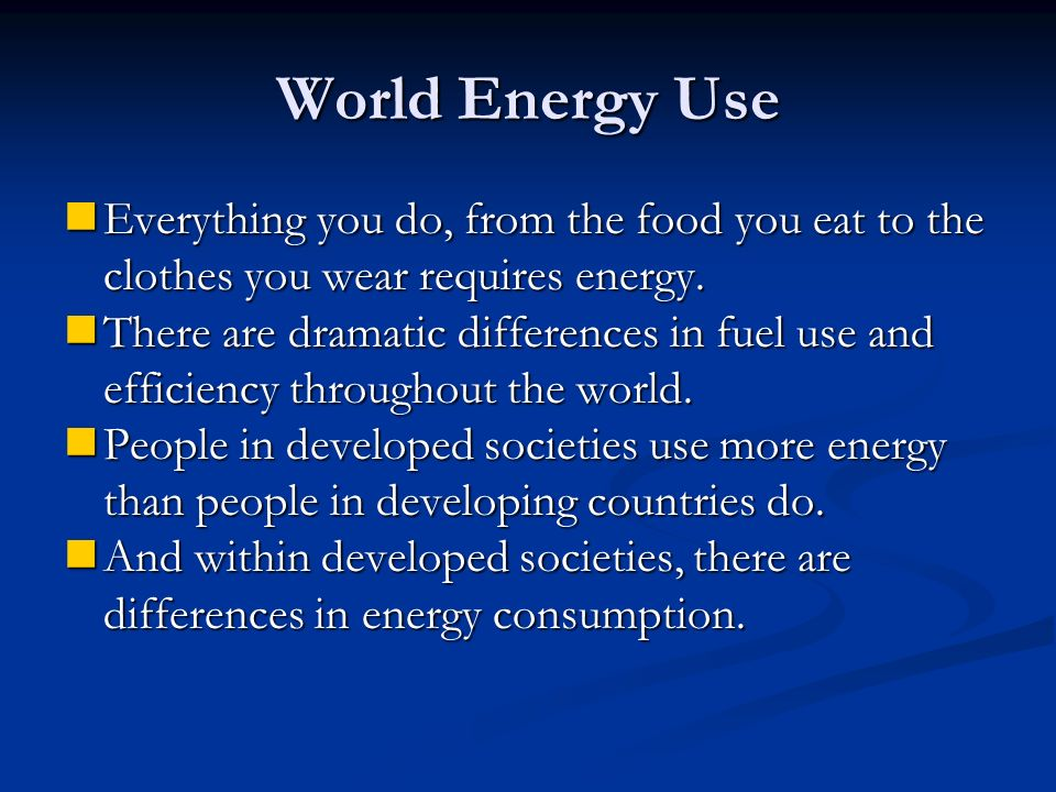 World Energy Use Everything you do, from the food you eat to the clothes you wear requires energy.