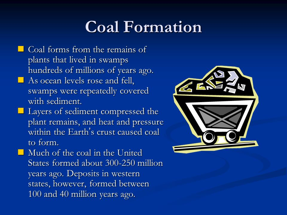 Coal Formation Coal forms from the remains of plants that lived in swamps hundreds of millions of years ago.
