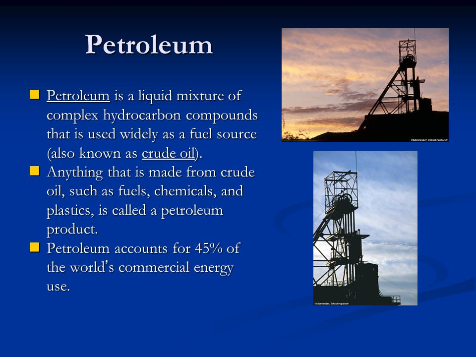 Petroleum Petroleum is a liquid mixture of complex hydrocarbon compounds that is used widely as a fuel source (also known as crude oil).