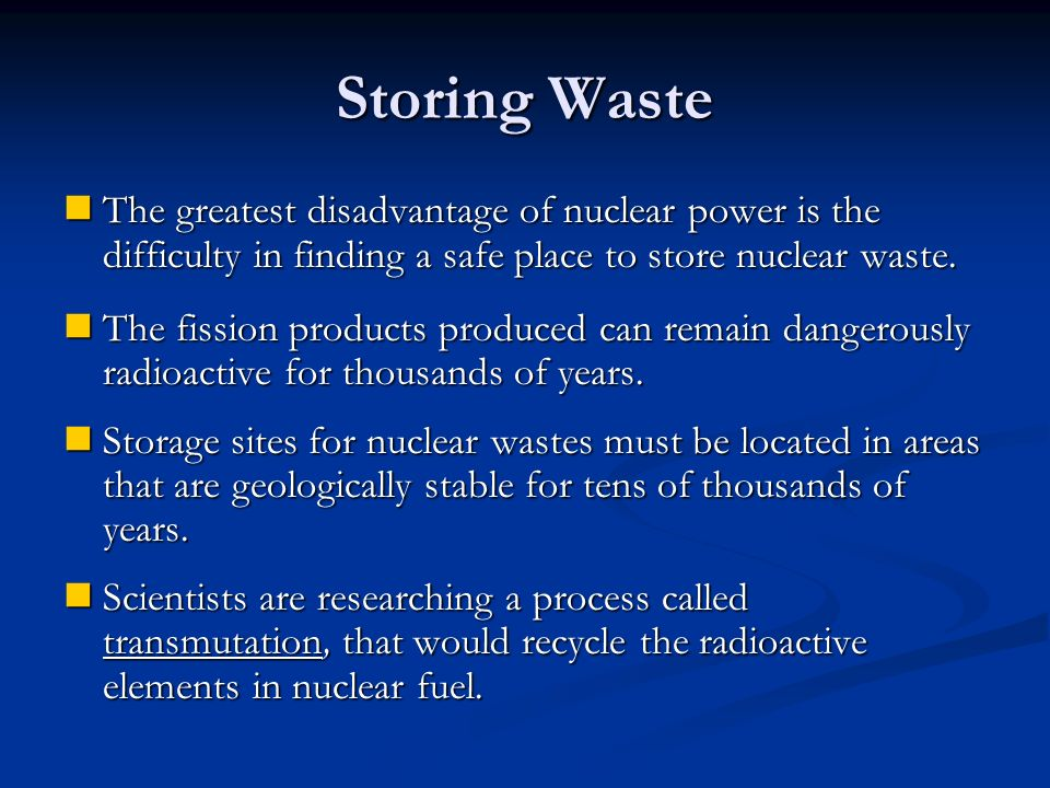 Storing Waste The greatest disadvantage of nuclear power is the difficulty in finding a safe place to store nuclear waste.
