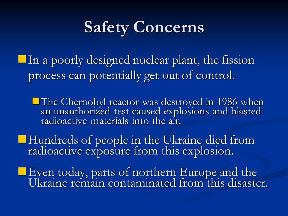 Safety Concerns In a poorly designed nuclear plant, the fission process can potentially get out of control.
