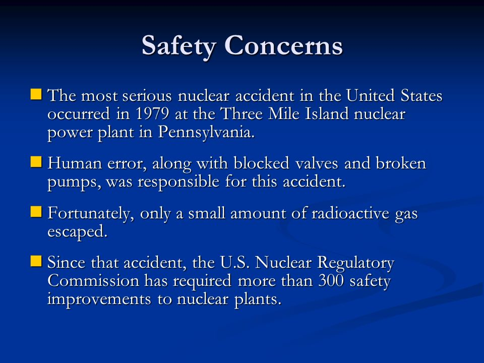 Safety Concerns The most serious nuclear accident in the United States occurred in 1979 at the Three Mile Island nuclear power plant in Pennsylvania.