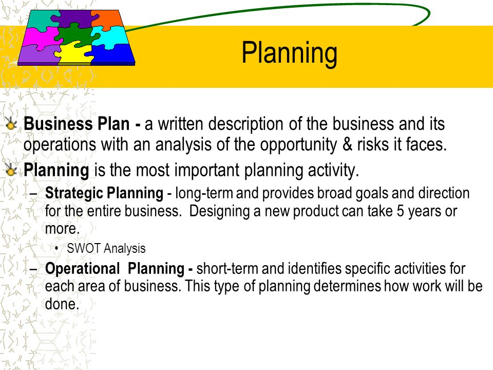 Planning Business Plan - a written description of the business and its operations with an analysis of the opportunity & risks it faces.