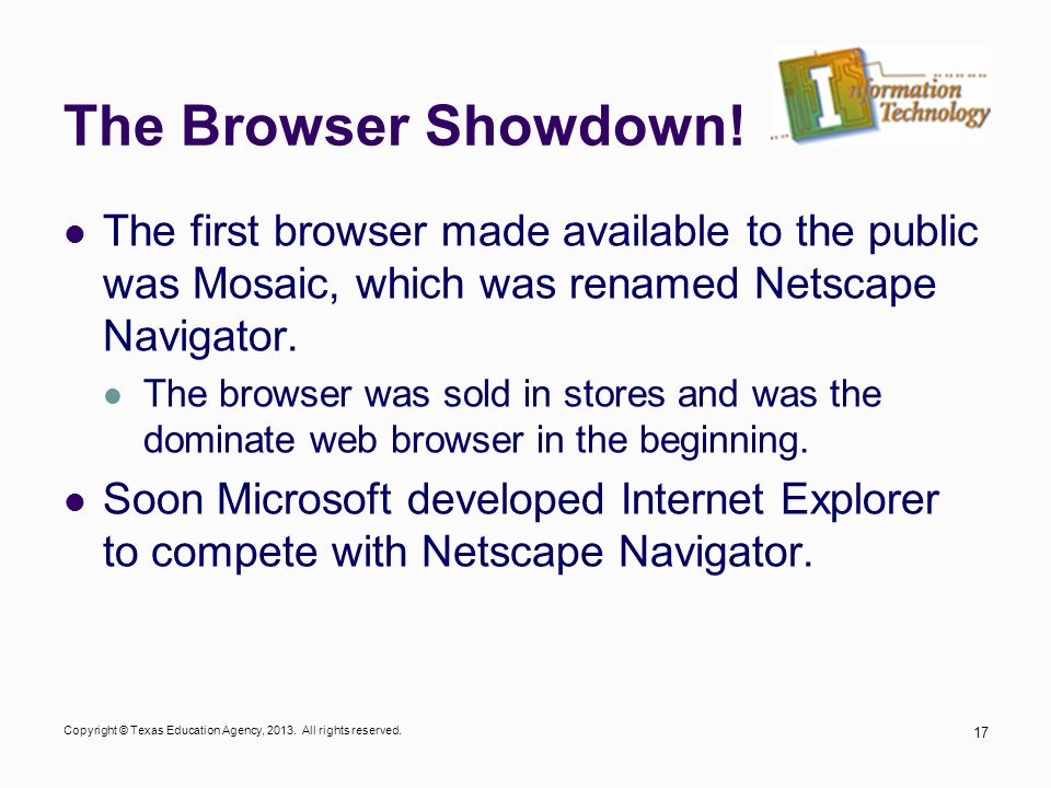 The Browser Showdown! The first browser made available to the public was Mosaic, which was renamed Netscape Navigator.