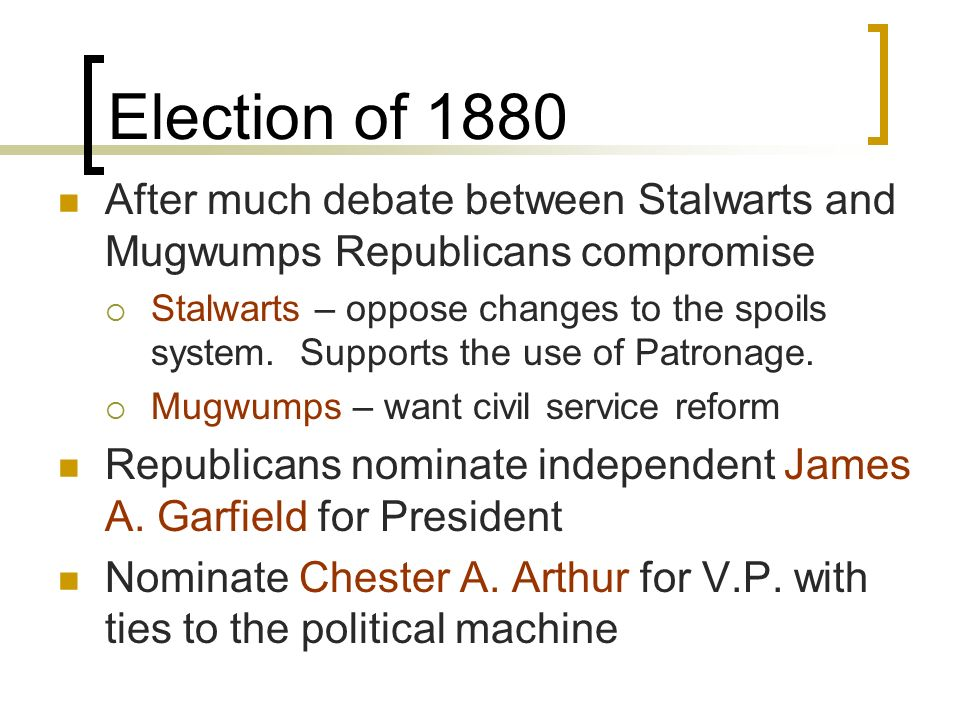 Election of 1880 After much debate between Stalwarts and Mugwumps Republicans compromise.