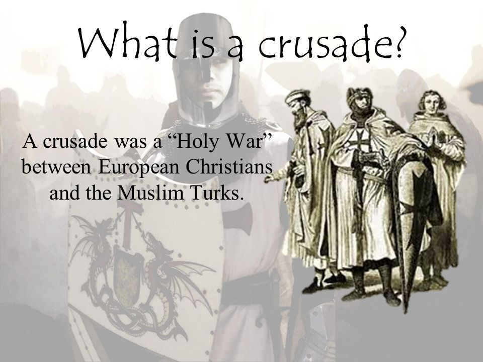 What is a crusade A crusade was a Holy War between European Christians and the Muslim Turks.