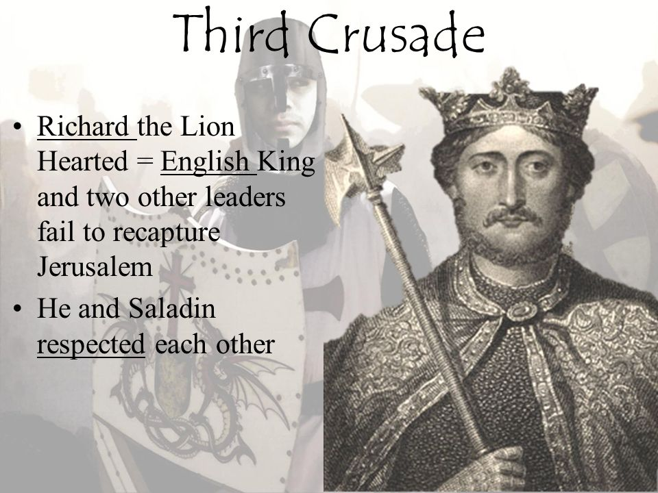 Third Crusade Richard the Lion Hearted = English King and two other leaders fail to recapture Jerusalem.