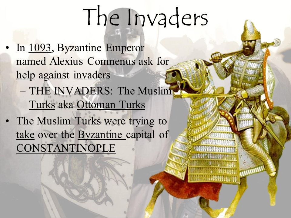 The Invaders In 1093, Byzantine Emperor named Alexius Comnenus ask for help against invaders. THE INVADERS: The Muslim Turks aka Ottoman Turks.