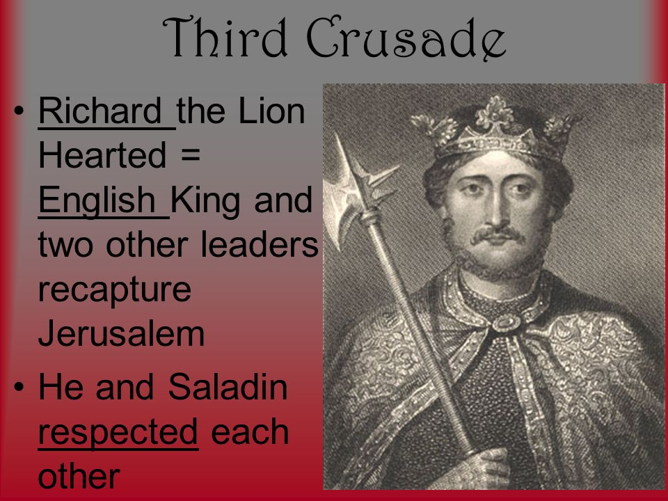Third Crusade Richard the Lion Hearted = English King and two other leaders recapture Jerusalem.