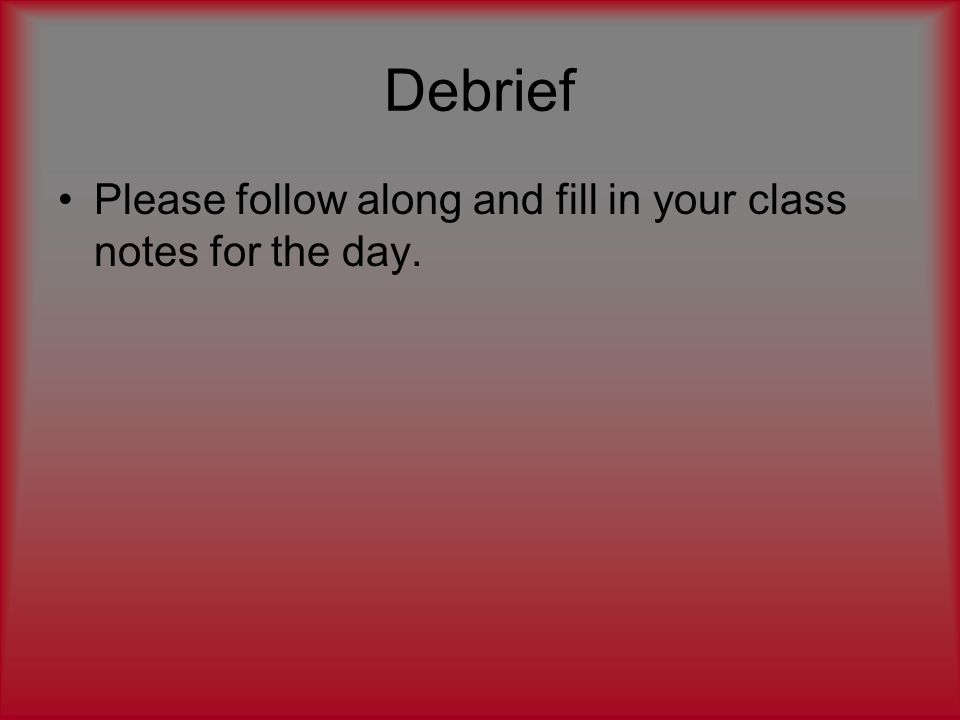 Debrief Please follow along and fill in your class notes for the day.