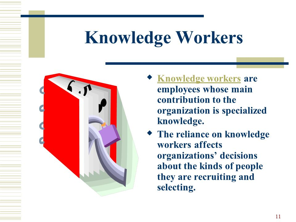 Knowledge Workers Knowledge workers are employees whose main contribution to the organization is specialized knowledge.