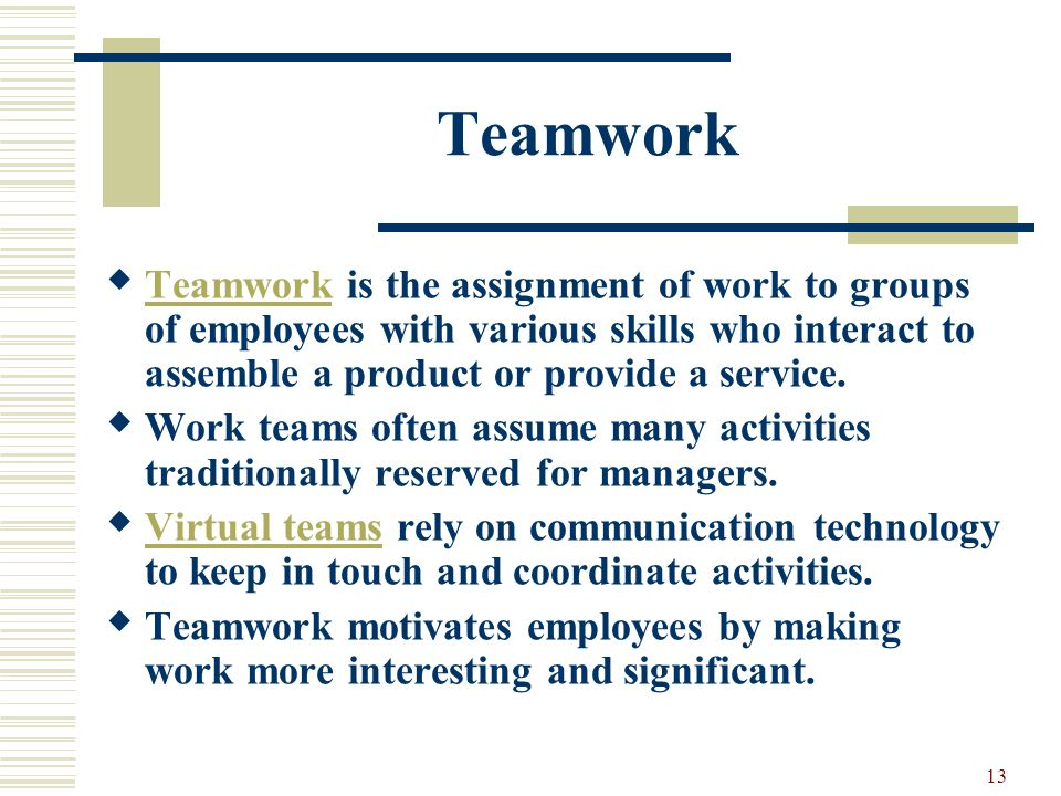 Teamwork Teamwork is the assignment of work to groups of employees with various skills who interact to assemble a product or provide a service.